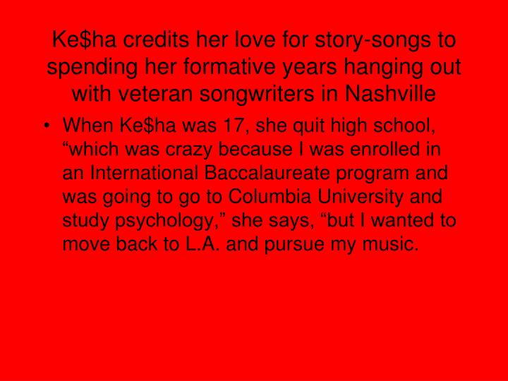 Ke$ha credits her love for story-songs to spending her formative years hanging out with veteran songwriters in Nashville