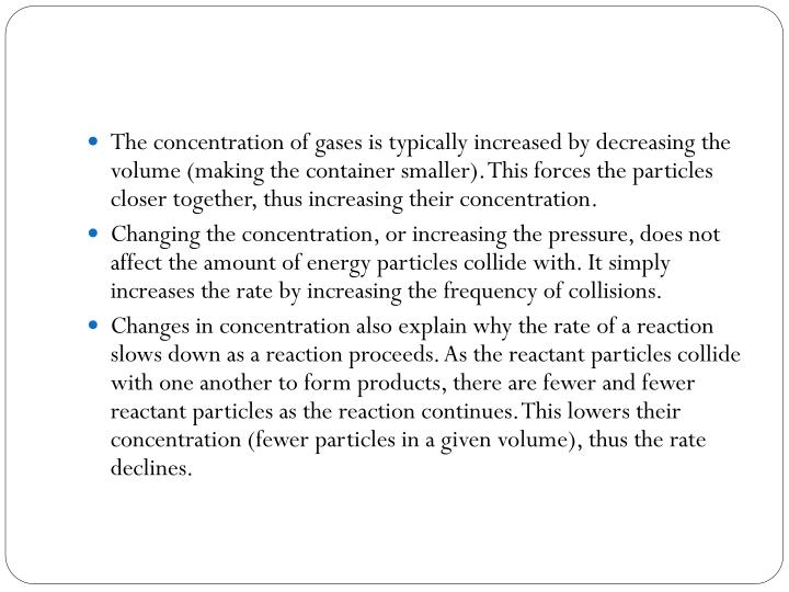 The concentration of gases is typically increased by decreasing the volume (making the container smaller). This forces the particles closer together, thus increasing their concentration.