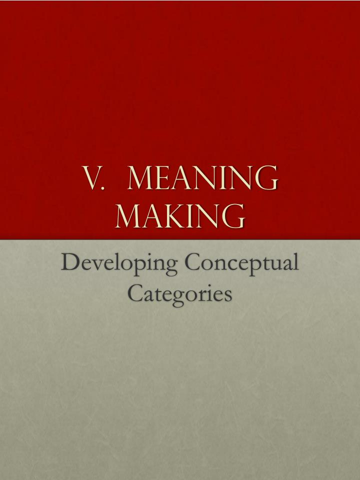 V.  Meaning Making