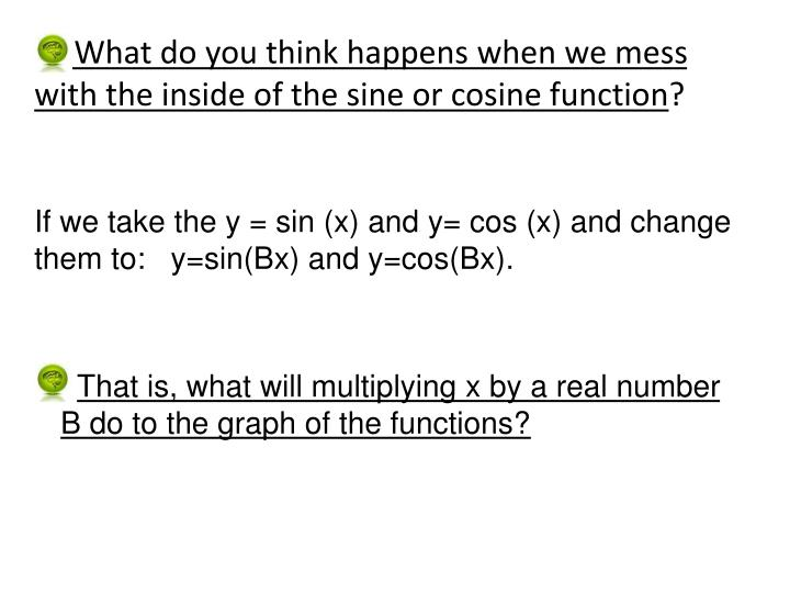 What do you think happens when we mess    with the inside of the sine or cosine function