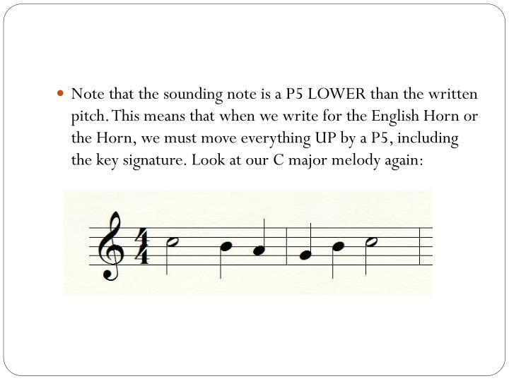 Note that the sounding note is a P5 LOWER than the written pitch. This means that when we write for the English Horn or the Horn, we must move everything UP by a P5, including the key signature. Look at our C major melody again: