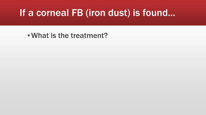 If a corneal FB (iron dust) is found...