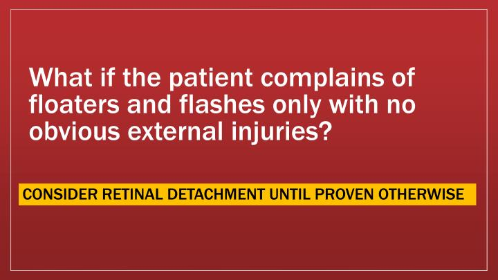 What if the patient complains of floaters and flashes only with no obvious external injuries?