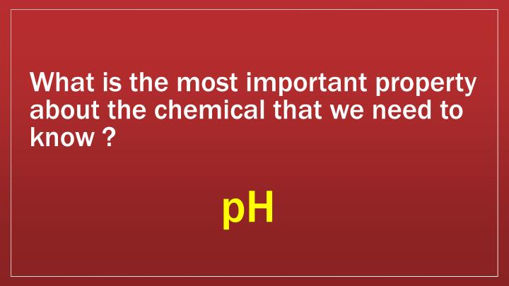 What is the most important property about the chemical that we need to know ?