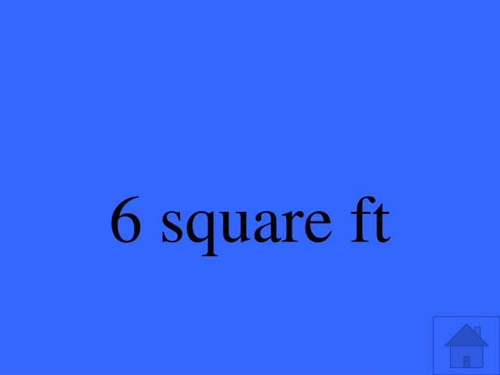 6 square ft