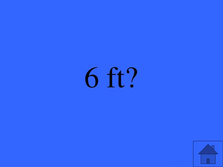 6 ft?