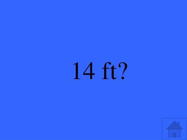 14 ft?
