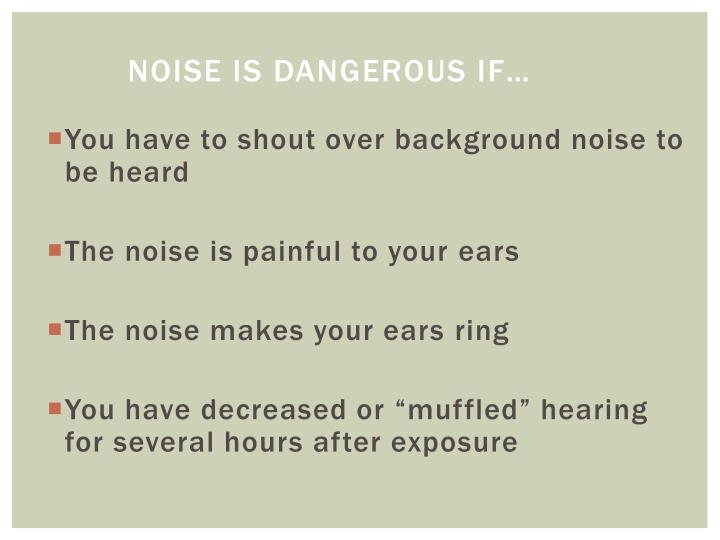 Noise is dangerous if…