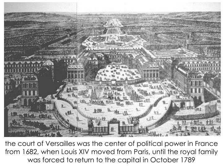 the court of Versailles was the center of political power in France from 1682, when Louis XIV moved from Paris, until the royal family was forced to return to the capital in October 1789