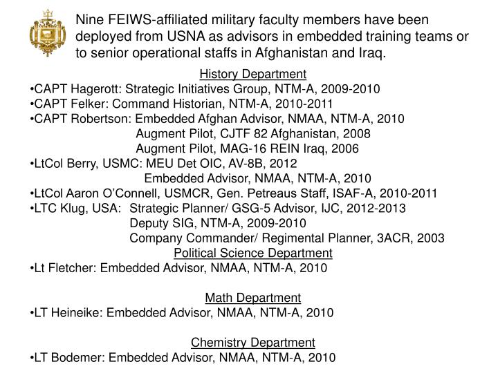 Nine FEIWS-affiliated military faculty members have been deployed from USNA as advisors in embedded training teams or to senior operational staffs in Afghanistan and Iraq.