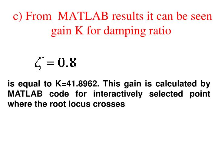 c) From  MATLAB results it can be seen gain K for damping ratio