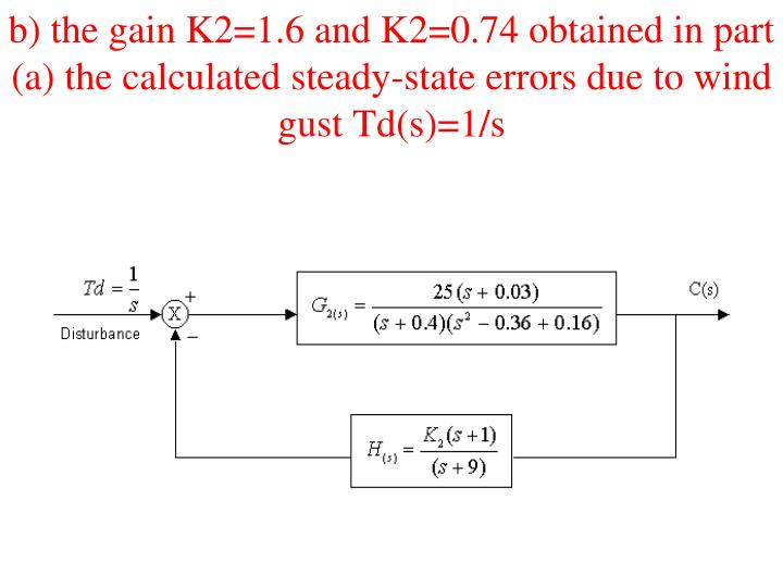 b) the gain K2=1.6 and K2=0.74 obtained in part (a) the calculated steady-state errors due to wind gust Td(s)=1/s
