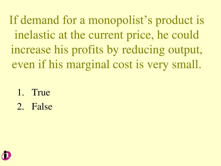 If demand for a monopolist's product is inelastic at the current price, he could increase his profits by reducing output,