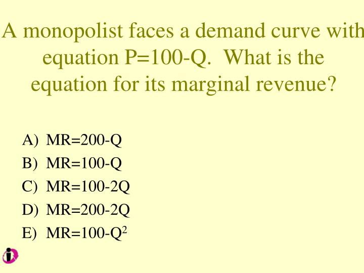A monopolist faces a demand curve with equation P=100-Q.  What is the