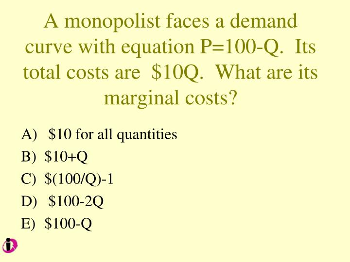 A monopolist faces a demand curve with equation P=100-Q.  Its total costs are  $10Q.  What are its marginal costs?