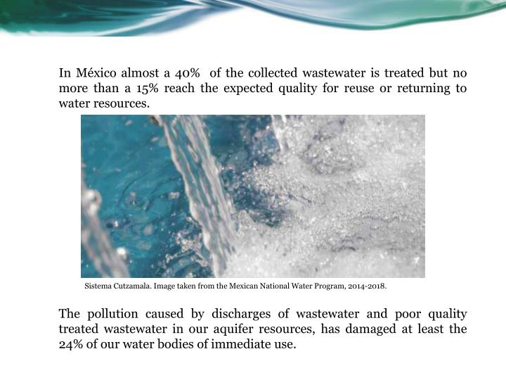 In México almost a 40%  of the collected wastewater is treated but no more than a 15% reach the expected quality for reuse or returning to water resources.