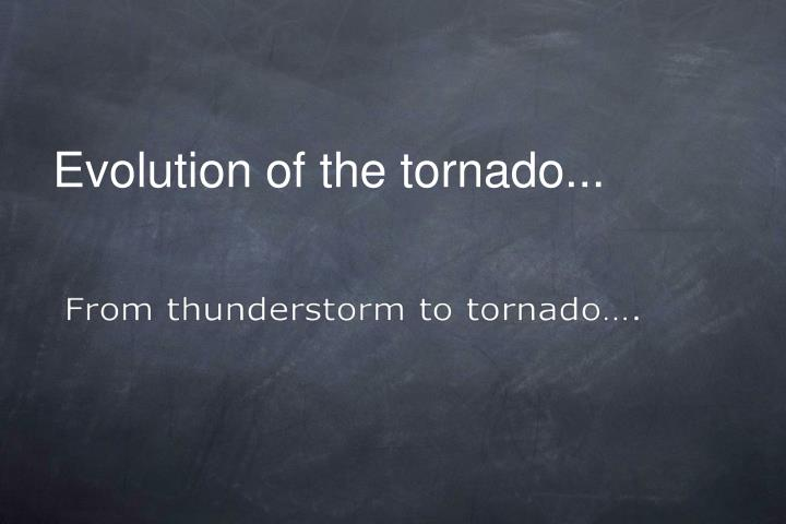 Evolution of the tornado