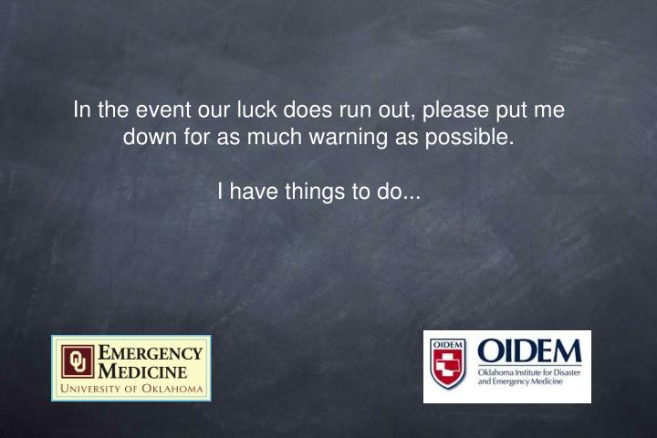 In the event our luck does run out, please put me down for as much warning as possible.