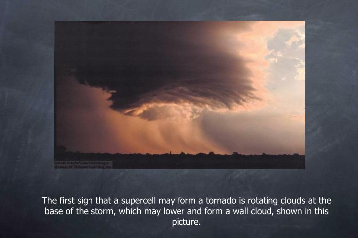 The first sign that a supercell may form a tornado is rotating clouds at the base of the storm, which may lower and form a wall cloud, shown in this picture.