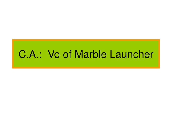 C.A.:  Vo of Marble Launcher