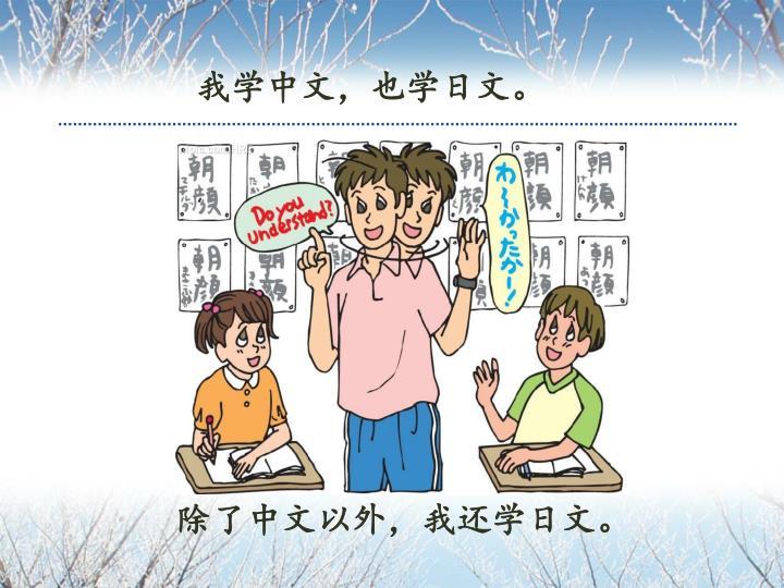 我学中文,也学日文。