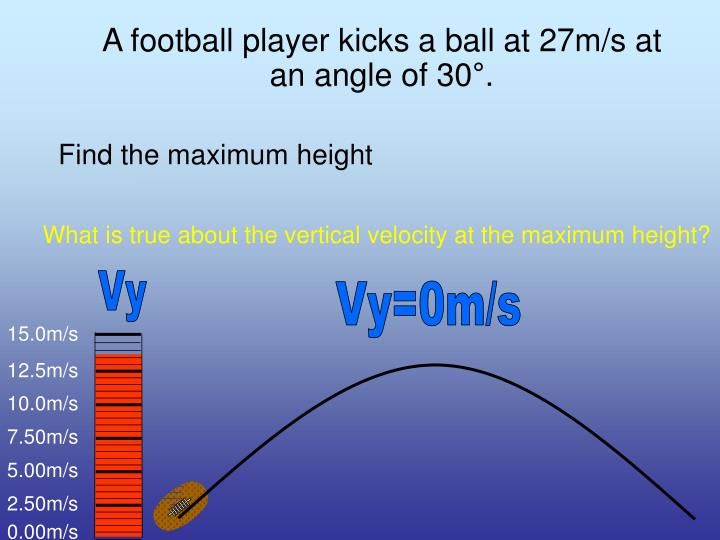 A football player kicks a ball at 27m/s at an angle of 30