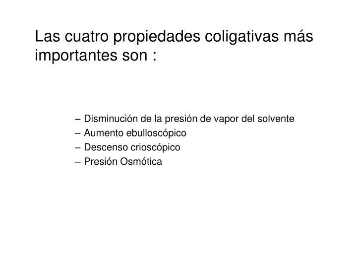 Las cuatro propiedades coligativas ms importantes son :