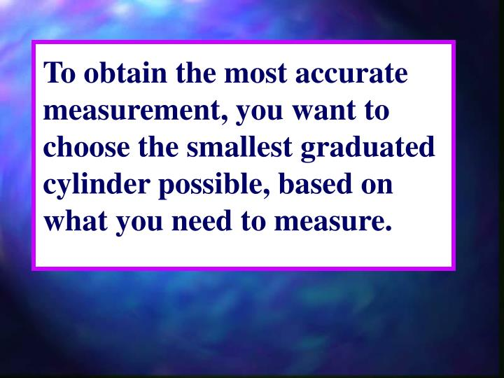 To obtain the most accurate measurement, you want to choose the smallest graduated cylinder possible, based on what you need to measure.