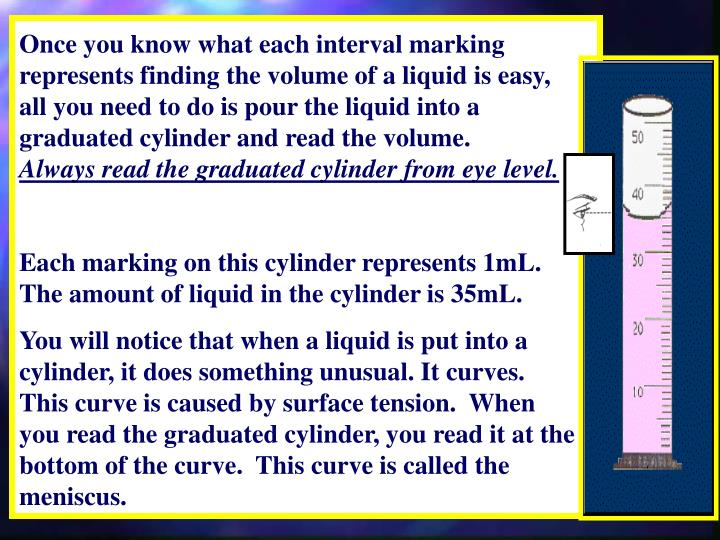 Once you know what each interval marking represents finding the volume of a liquid is easy, all you need to do is pour the liquid into a graduated cylinder and read the volume.