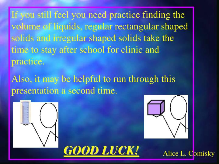 If you still feel you need practice finding the volume of liquids, regular rectangular shaped solids and irregular shaped solids take the time to stay after school for clinic and practice.