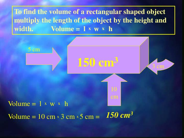 To find the volume of a rectangular shaped object multiply the length of the object by the height and width.