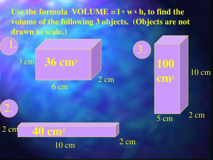 Use the formula  VOLUME = l