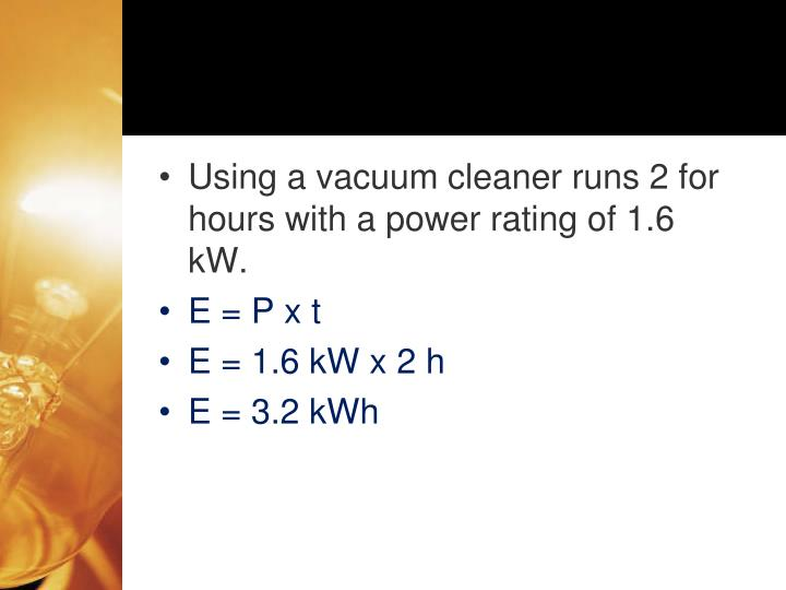 Using a vacuum cleaner runs 2 for hours with a power rating of 1.6 kW.