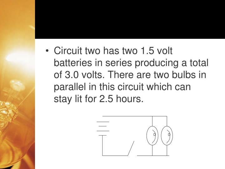 Circuit two has two 1.5 volt batteries in series producing a total of 3.0 volts. There are two bulbs in parallel in this circuit which can stay lit for 2.5 hours.