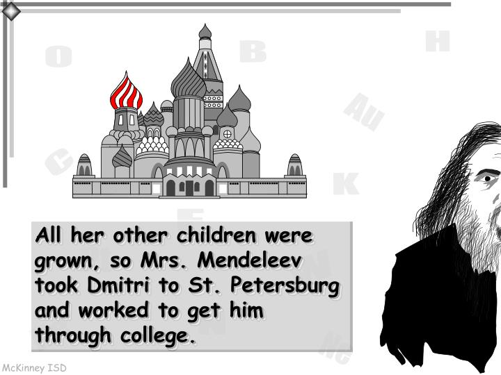 All her other children were grown, so Mrs. Mendeleev took Dmitri to St. Petersburg and worked to get him through college.