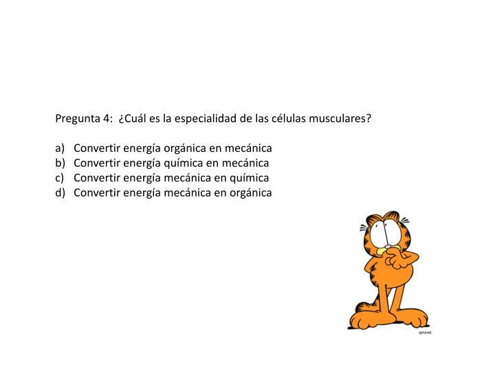 Pregunta 4:  ¿Cuál es la especialidad de las células musculares?