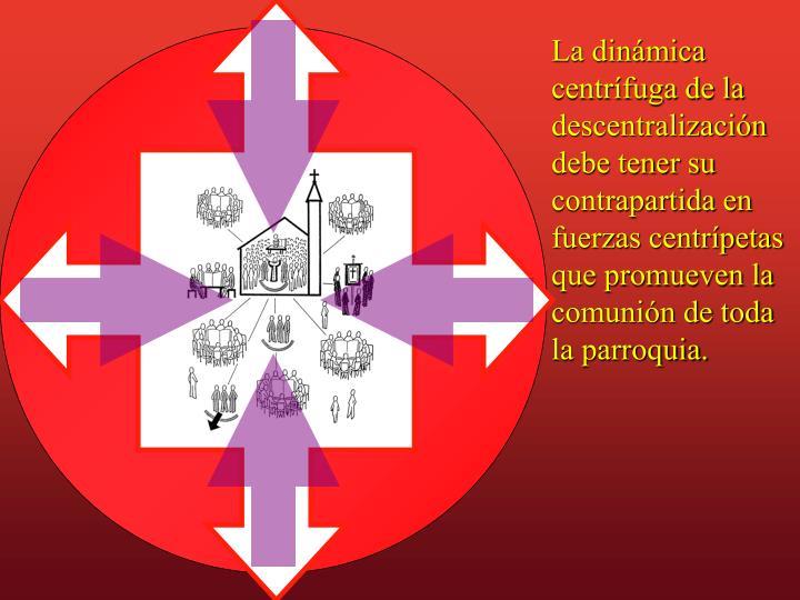 La dinámica centrífuga de la descentralización debe tener su contrapartida en fuerzas centrípetas que promueven la comunión de toda la parroquia.