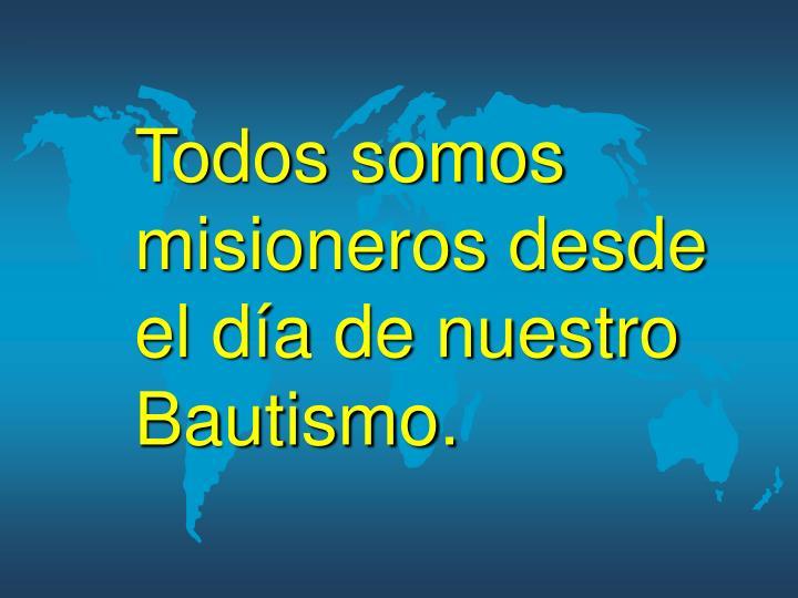 Todos somos misioneros desde el día de nuestro Bautismo.