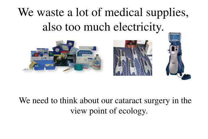 We waste a lot of medical supplies also too much electricity