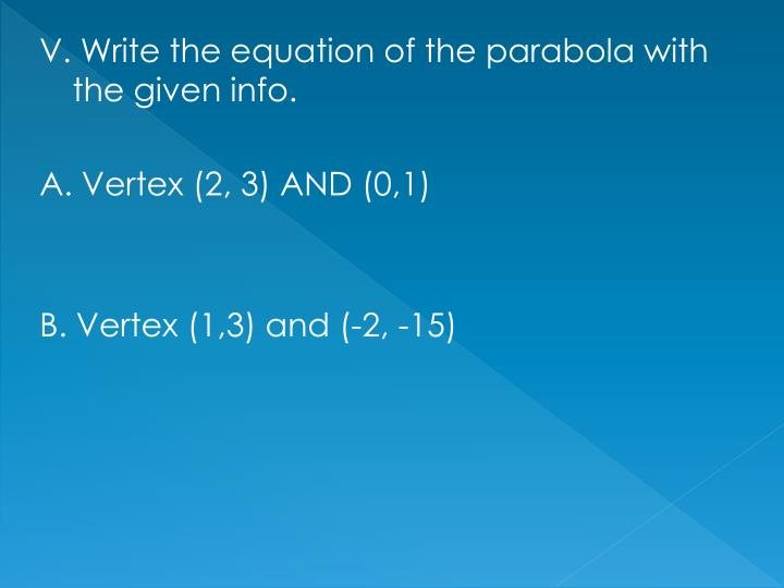 V. Write the equation of the parabola with the given info.