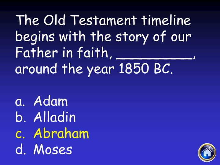 The Old Testament timeline begins with the story of our Father in faith, _________, around the year 1850 BC.