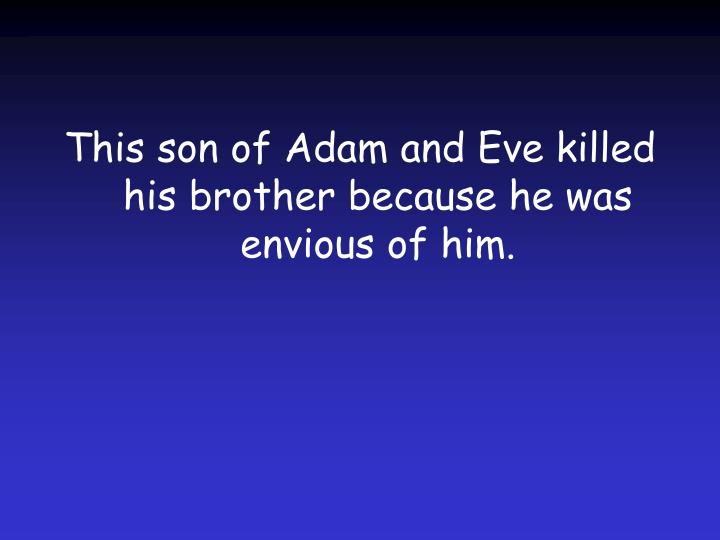 This son of Adam and Eve killed his brother because he was envious of him.