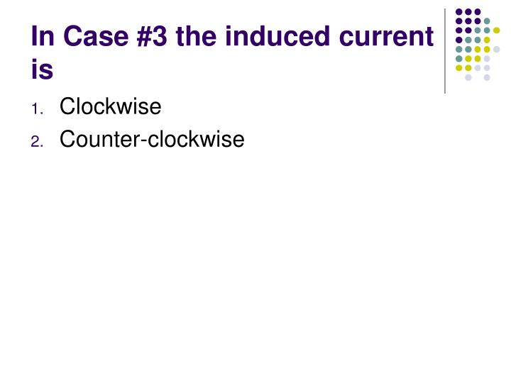 In Case #3 the induced current is