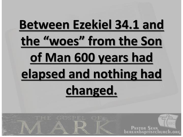 "Between Ezekiel 34.1 and the ""woes"" from the Son of Man 600 years had elapsed and nothing had changed."