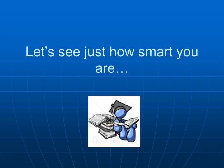Let's see just how smart you are…
