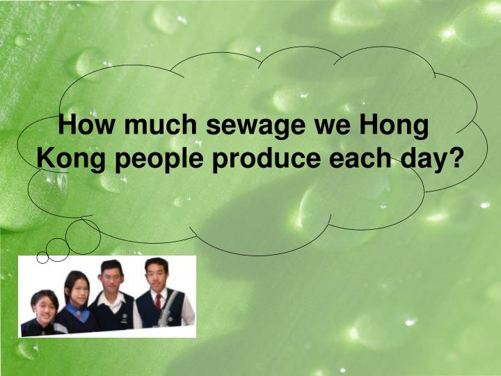 How much sewage we hong kong people produce each day