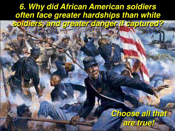 6. Why did African American soldiers often face greater hardships than white soldiers, and greater danger if captured?