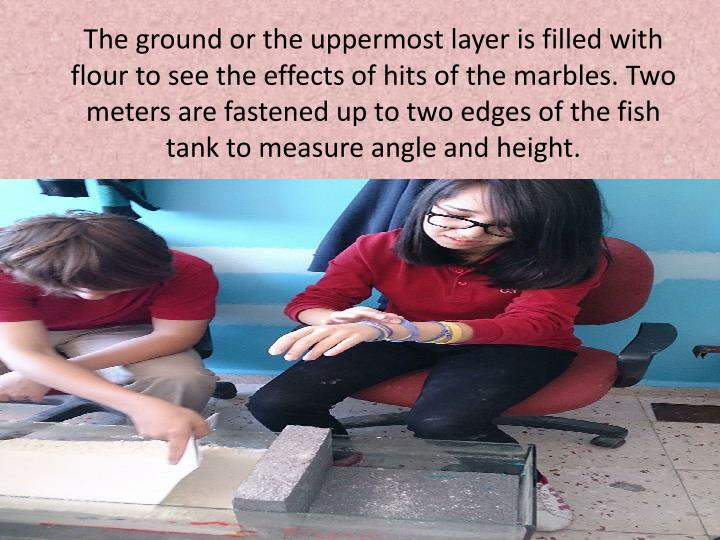 The ground or the uppermost layer is filled with flour to see the effects of hits of the marbles. Two meters are fastened up to two edges of the fish tank to measure angle and height.