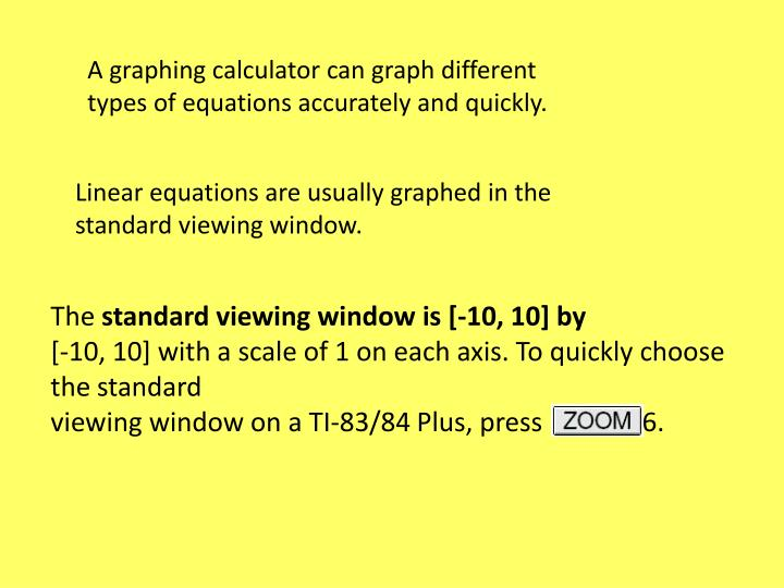 A graphing calculator can graph different types of equations accurately and quickly.