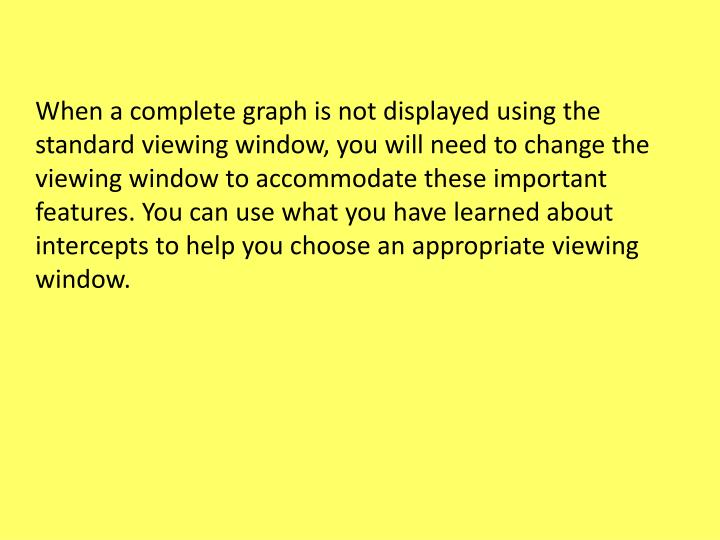 When a complete graph is not displayed using the standard viewing window, you will need to change the viewing window to accommodate these important features. You can use what you have learned about intercepts to help you choose an appropriate viewing window.